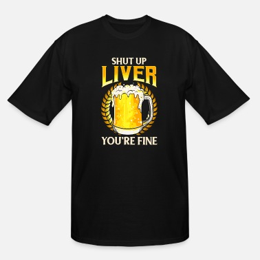 Fine Shut Up Liver You're Fine Drinking Pun Beer Joke - Men's Tall T-Shirt