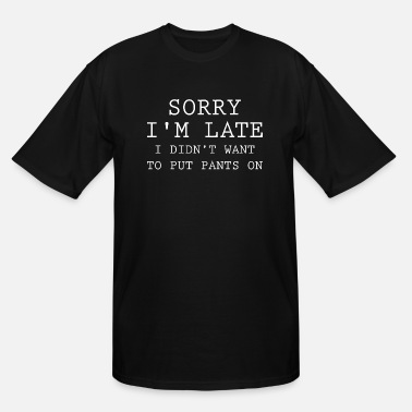 Tired Sorry I'm Late - Men's Tall T-Shirt