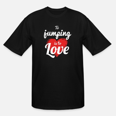 Jump JUMPING - TO JUMPING IS TO LOVE - Men's Tall T-Shirt