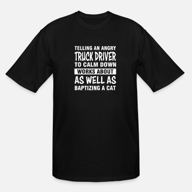 Calm The Fuck Down telling an angry truck driver to calm down works a - Men's Tall T-Shirt