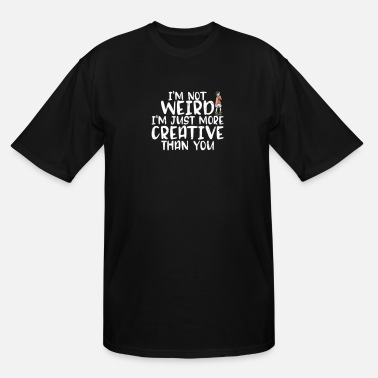 Fathers Day I'm Not Weird I'm More Creative Than You Funny - Men's Tall T-Shirt