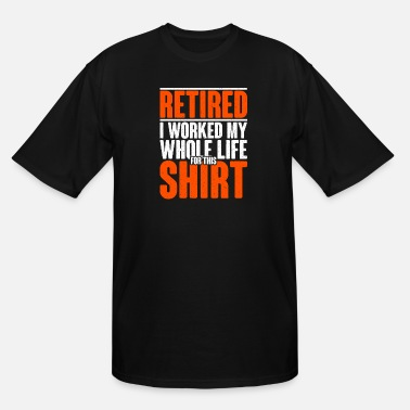 Whole Retired I Worked My Whole Life For This Shirt - Men's Tall T-Shirt