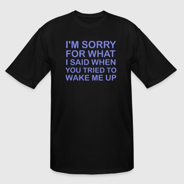 I m Sorry For What I Said When You Tried To Wake M - Men's Tall T-Shirt