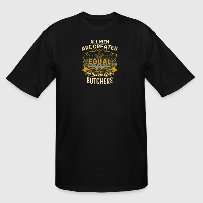 All Men Are Created Equal Some Become Butchers - Men's Tall T-Shirt