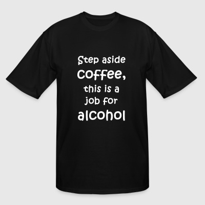 Alcohol - Step aside coffee, this is a job for a - Men's Tall T-Shirt