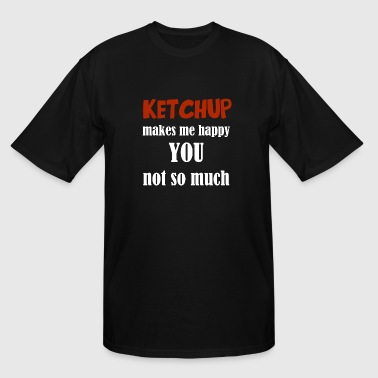 Ketchup - Ketchup Makes Me Happy You Not So Much - Men's Tall T-Shirt