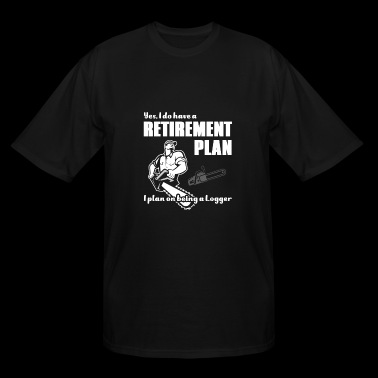 Logger - have a retirement plan. i plan on being - Men's Tall T-Shirt