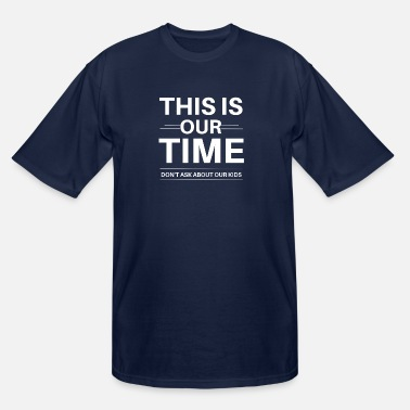 This Is Our Time Don't Ask About Our Kids - Men's Tall T-Shirt