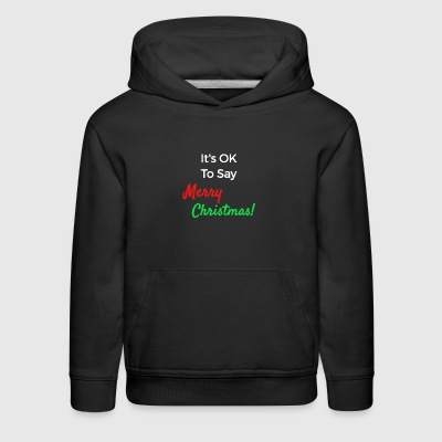 Christmas Shirts - It's Ok To Say Merry Christmas! - Kids' Premium Hoodie