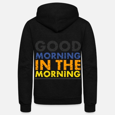 Good Morning good morning in the morning - Unisex Fleece Zip Hoodie