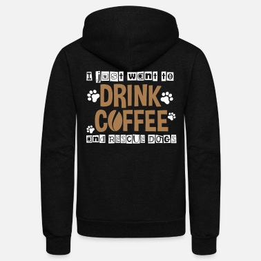 Coffeeshop I Just Want To Drink Coffee And Rescue Dogs - Unisex Fleece Zip Hoodie