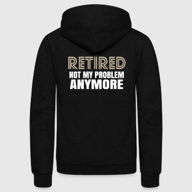Retirement Retired Not My Problem Anymore Funny Retirement - Unisex Fleece Zip Hoodie