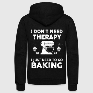 I Don't Need Therapy I Just Need To Go Baking - Unisex Fleece Zip Hoodie