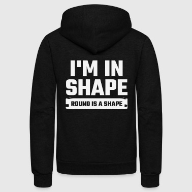 Shape - I'm In Shape Round Is A Shape - Unisex Fleece Zip Hoodie