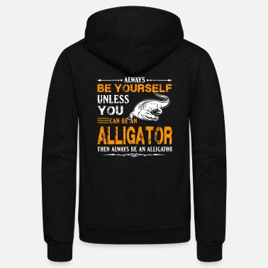 Alligator Alligator - alligator - always be an alligator - Unisex Fleece Zip Hoodie