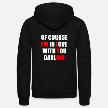 Romantic Joke Darling Of course I am in love with you darling funny love - Unisex Fleece Zip Hoodie