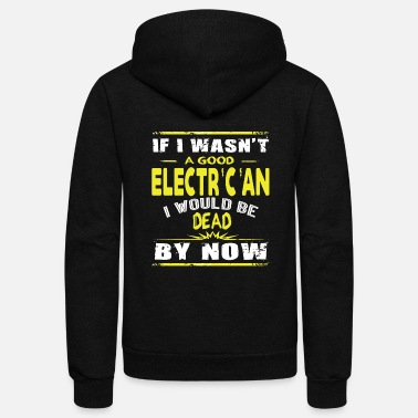Electrician Electrician - I Wasn't A Good Electrician T Shir - Unisex Fleece Zip Hoodie