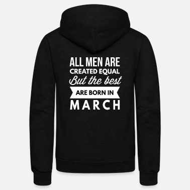 The Best Are Born In March The best men are born in March - Unisex Fleece Zip Hoodie
