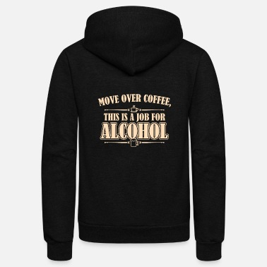 Move Move Over Coffee This Is A Job For Alcohol - Unisex Fleece Zip Hoodie