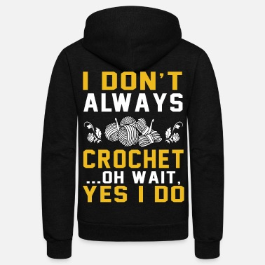 Crochet Funny Don't Always Crochet Oh wait Yes i do funny tshirt - Unisex Fleece Zip Hoodie