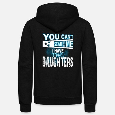 Scare You Can't Scare Me I Have Two Daughters T-shirt - Unisex Fleece Zip Hoodie