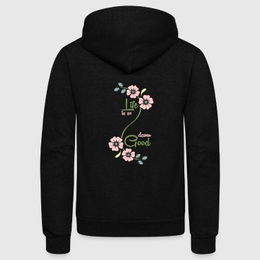 Quotes Life is so damn good Flowers quote gift - Unisex Fleece Zip Hoodie