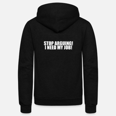 Stop Arguing - I Need My Job ! Goverment Shutdown - Unisex Fleece Zip Hoodie