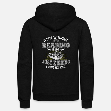 Kidding A Day Without Reading is Like Just Kidding I Have - Unisex Fleece Zip Hoodie