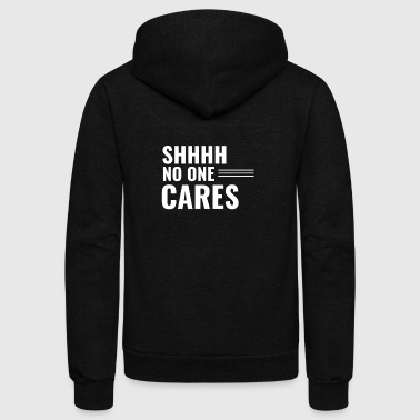 Quotes Shhh No One Cares Sarcasm Human Quote Fun Gift - Unisex Fleece Zip Hoodie
