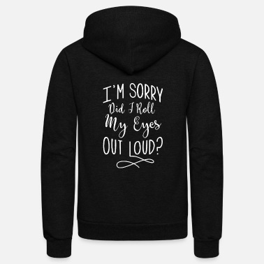 Out Sorry - i'm sorry did i roll my eyes out loud - Unisex Fleece Zip Hoodie