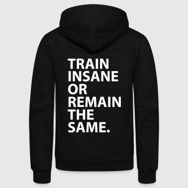 Train Insane Or Remain The Same. - Unisex Fleece Zip Hoodie