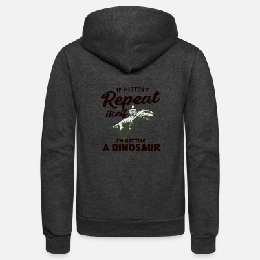 If History Repeat Itself I'm Getting A Dinosaur - Unisex Fleece Zip Hoodie