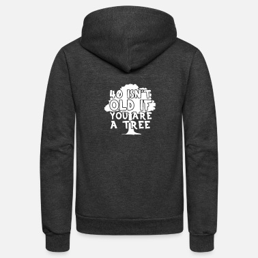 Old 40 Isnt Old If You Are a Tree - Unisex Fleece Zip Hoodie