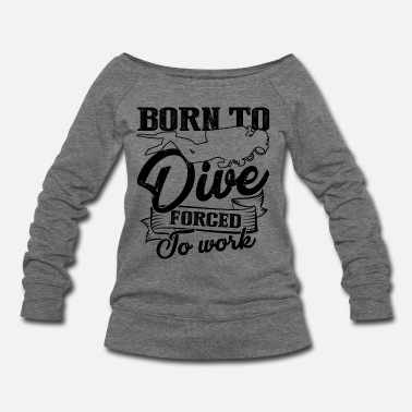 Dive Born To Dive Forced To Work Shirt - Women's Wideneck Sweatshirt