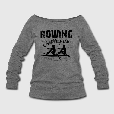 Rowing Nothing Else Shirt - Women's Wideneck Sweatshirt
