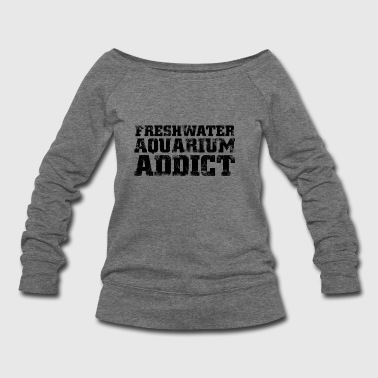 Freshwater freshwater aquarium addict - Women's Wideneck Sweatshirt
