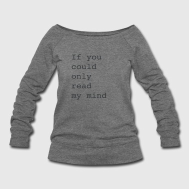 if you could only read my mind - Women's Wideneck Sweatshirt