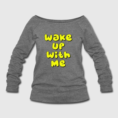 wake up with me - Women's Wideneck Sweatshirt