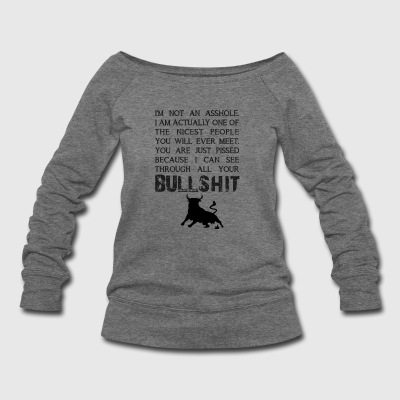 I can see through all your bullshit - Women's Wideneck Sweatshirt