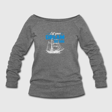 Let Your Dream Set Sail Tshirt - Women's Wideneck Sweatshirt