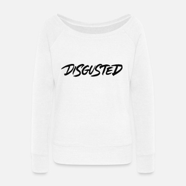 Disgusting Disgusted - Women's Wide-Neck Sweatshirt