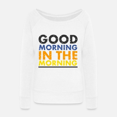 Morning good morning in the morning - Women's Wide-Neck Sweatshirt