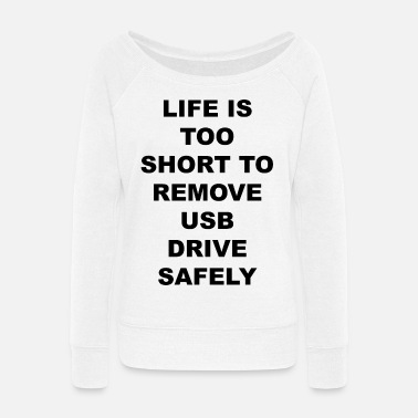 Usb Drive Life is too short to remove usb drive safely - Women's Wide-Neck Sweatshirt