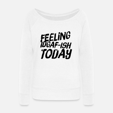 Feeling FEELING IDGAF-ISH TODAY - Women's Wide-Neck Sweatshirt