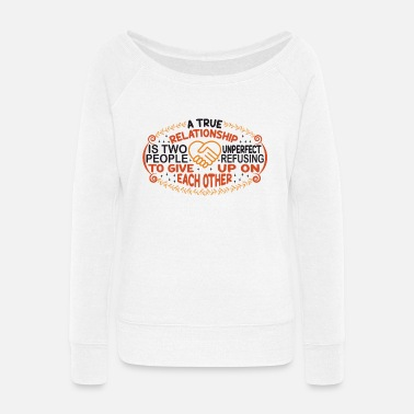 Ationship Is Two A TRUE REL ATIONSHIP IS TWO UNPERFECT PEOPLE - Women's Wide-Neck Sweatshirt