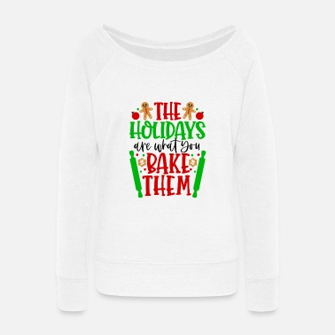 The Holidays are What you Bake Them! - Women's Wide-Neck Sweatshirt