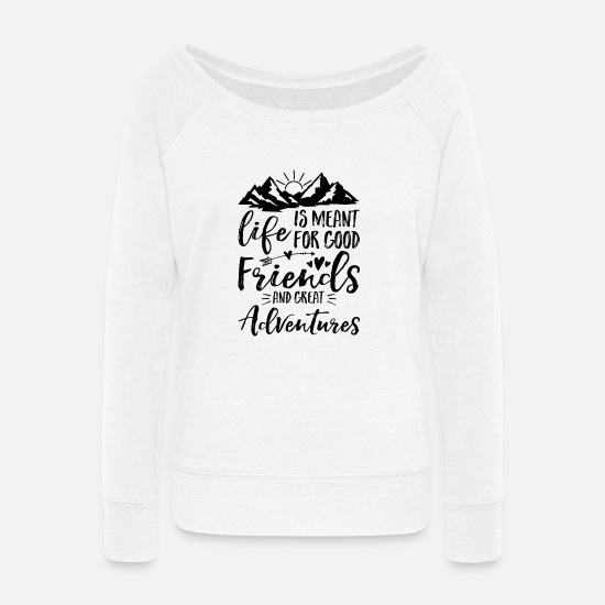 Campfire Hoodies & Sweatshirts - Life Is Meant For Good Friends And Great - Women's Wide-Neck Sweatshirt white