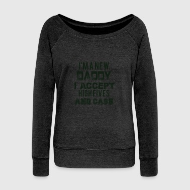 I'm a New dad I Accept High-Fives and Cash - Women's Wideneck Sweatshirt