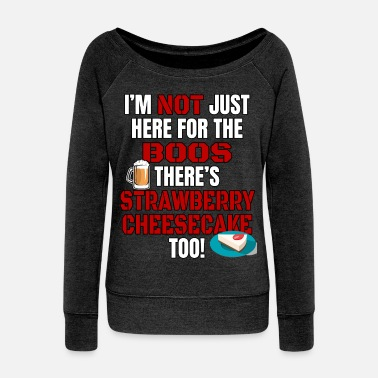Bob I'M NOT JUST HERE FOR THE BOOS THERE'S STRAWBERRY CHEESECAKE TOO #3 with graphics - Women's Wideneck Sweatshirt