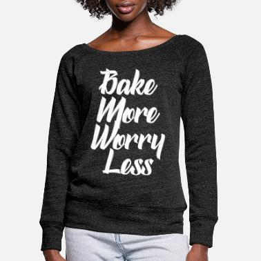 Every bake more worry less - Women's Wide-Neck Sweatshirt